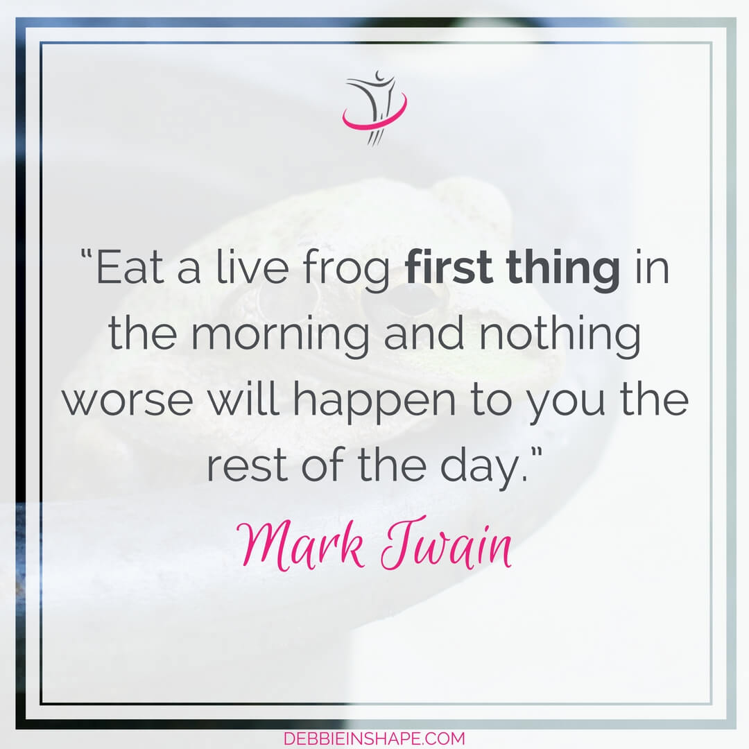 """Eat a live frog first thing in the morning and nothing worse will happen to you the rest of the day."" – Mark Twain"