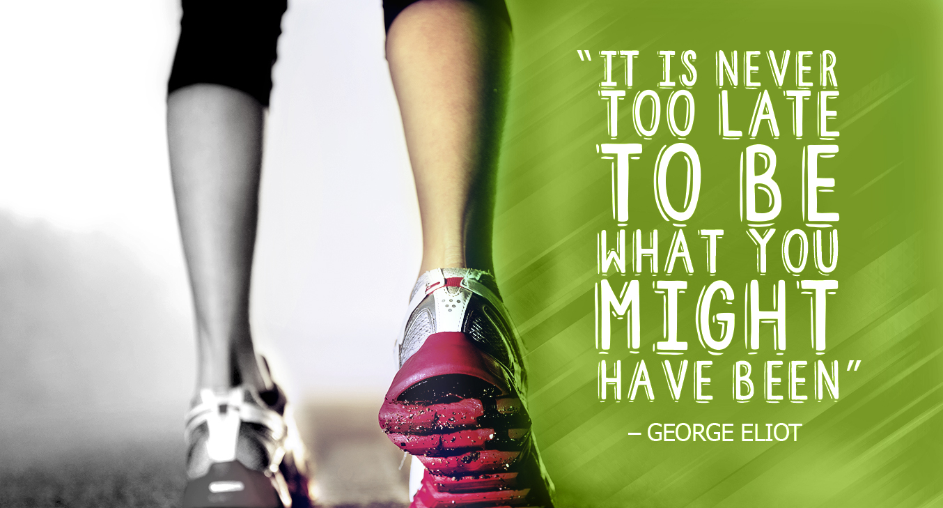 """It's never too late to be what you might have been."" - George Eliot"