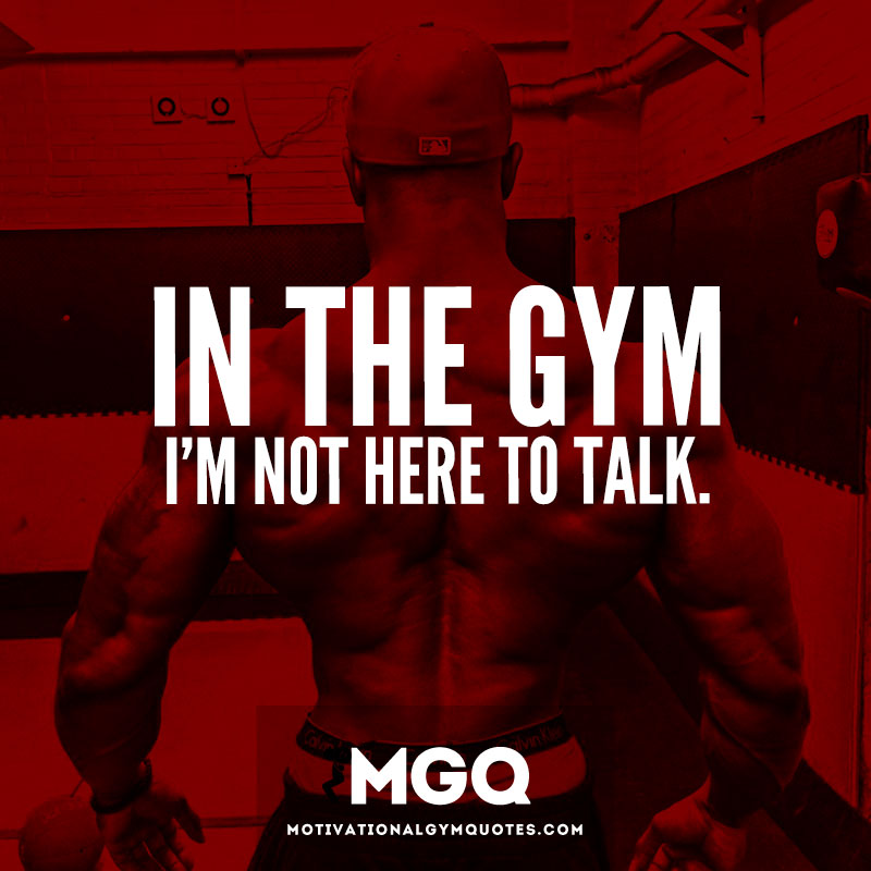 In the gym. I'm not here to talk.
