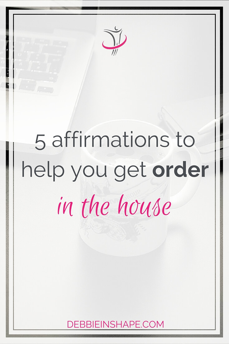 5 Affirmations To Help You Get Order In The House.