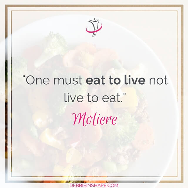 """One must eat to live not live to eat."" - Moliere"