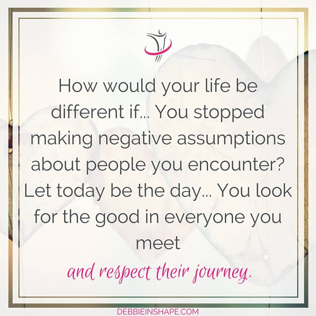 """How would your life be different if... You stopped making negative assumptions about people you encounter? Let today be the day... You look for the good in everyone you meet and respect their journey."" - unknown"