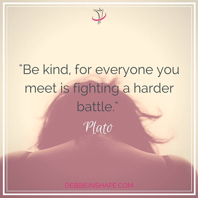 """Be kind for everyone you meet is fighting a harder battle."" - Plato"
