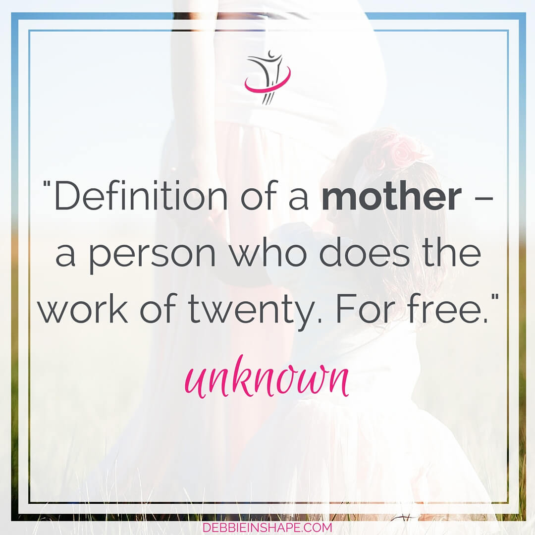 """Definition of a mother - a person who does the work of twenty. For free."" - unknown"