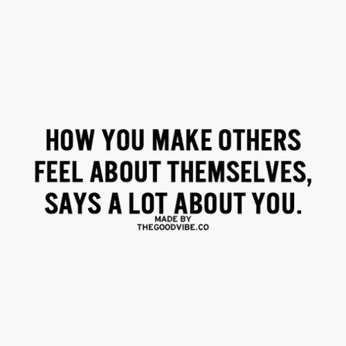 """How you make others feel about themselves, says a lot about you."" - unknown"