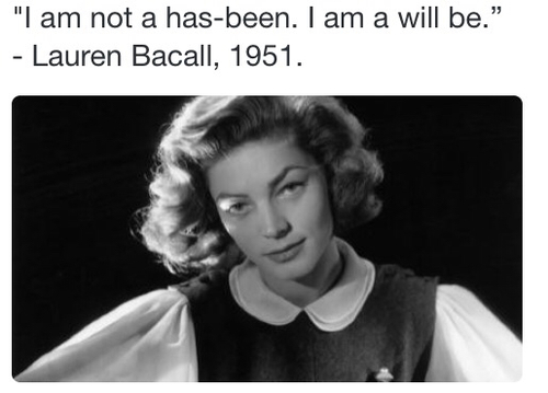 """I'm not a has-been. I am a will be."" - Lauren Bacall"