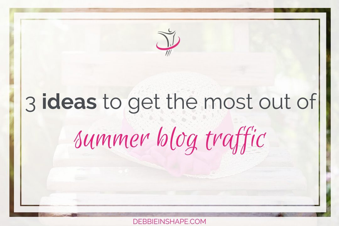 3 Ideas To Get The Most Out Of Summer Blog Traffic