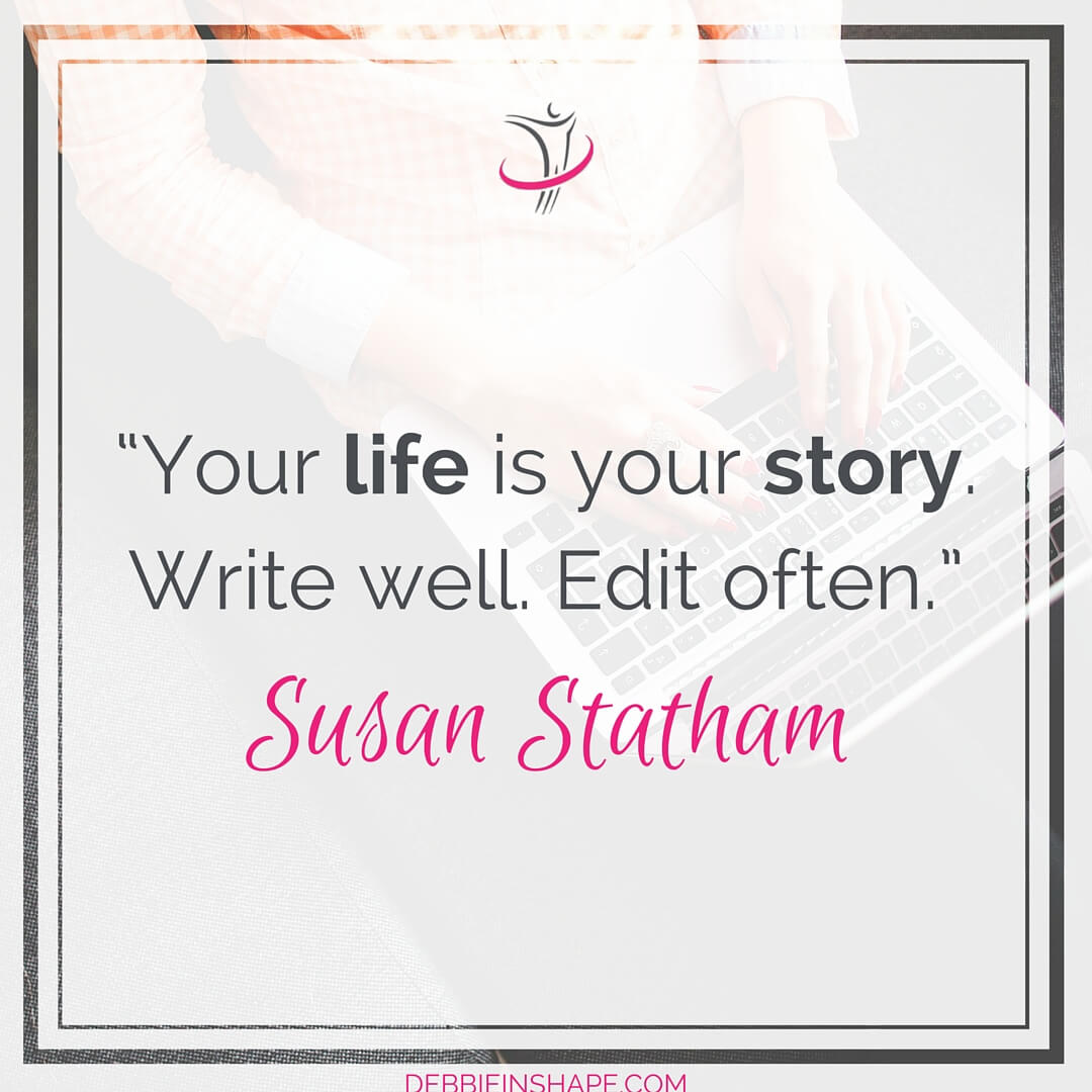 """Your life is your story. Write well. Edit often."" - Susan Statham"