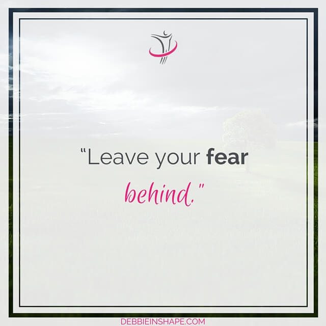 """Leave your fear behind."""