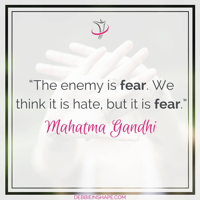 """The enemy is fear. We think it is hate, but it is fear."" – Mahatma Gandhi"