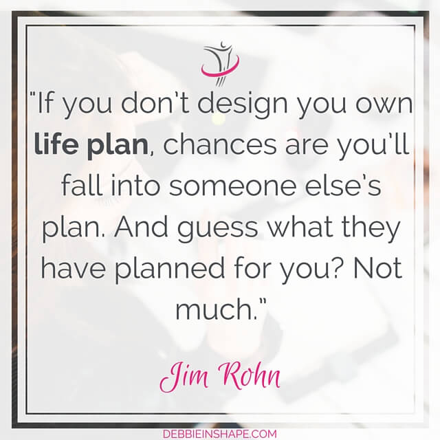 """If you don't design you own life plan, chances are you'll fall into someone else's plan."" – Jim Rohn"