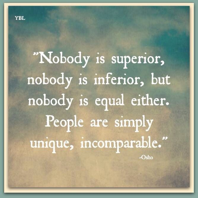 """Nobody is superior, nobody is inferior, but nobody is equal either. People are simply unique, incomparable."" - Osho"