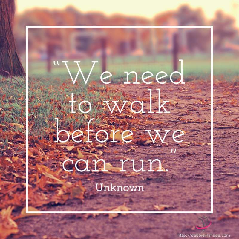 """We need to walk before we can run."" - unknown"