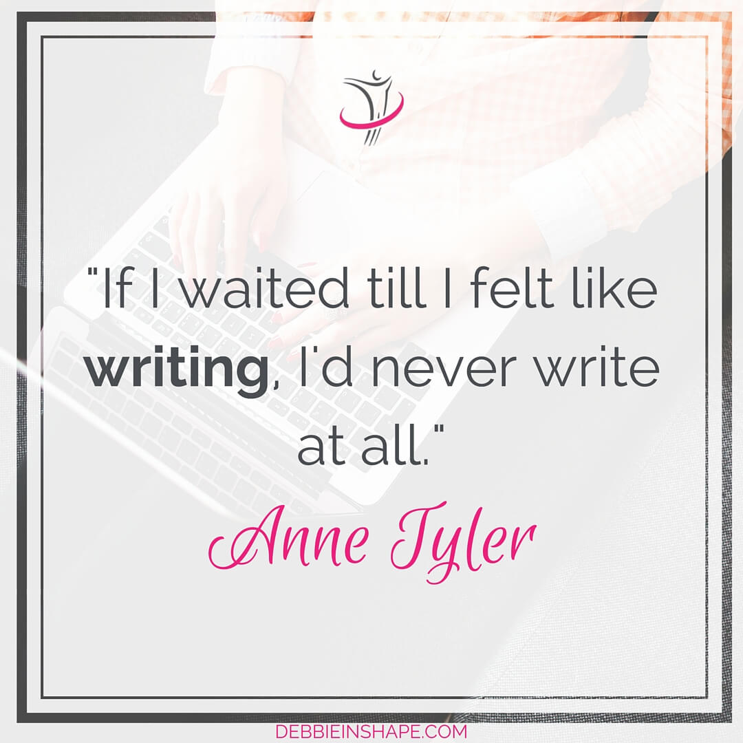 """If I waited till I felt like writing, I'd never write it at all."" - Anne Tyler"