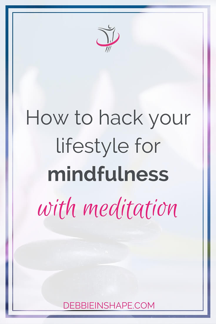 How To Hack Your Lifestyle For Mindfulness With Meditation.