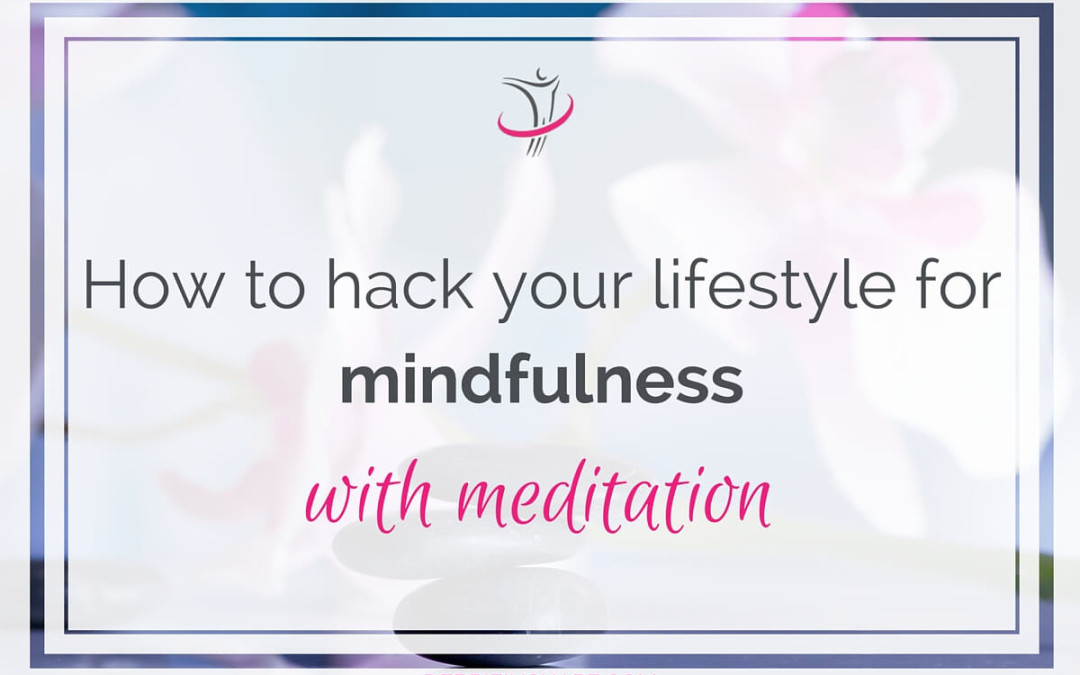 How To Hack Your Lifestyle For Mindfulness With Meditation