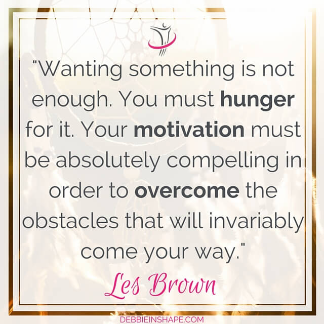 """Wanting something is not enough. You must hunger for it. Your motivation must be absolutely compelling in order to overcome the obstacles that will invariably come your way."" - Les Brown"