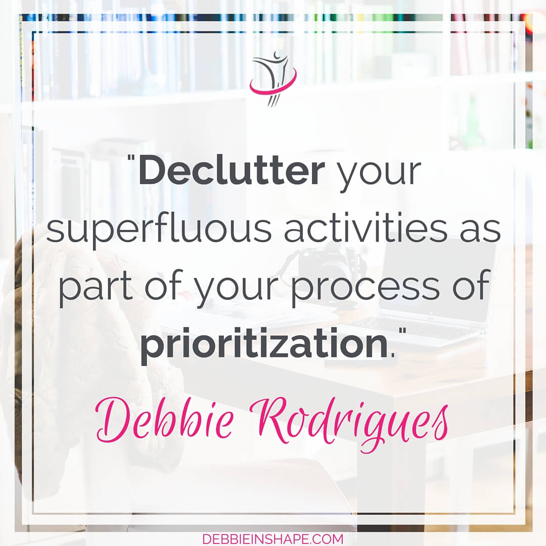 """Declutter your superfluous activities as parti of your process of prioritization."" - Debbie Rodrigues"