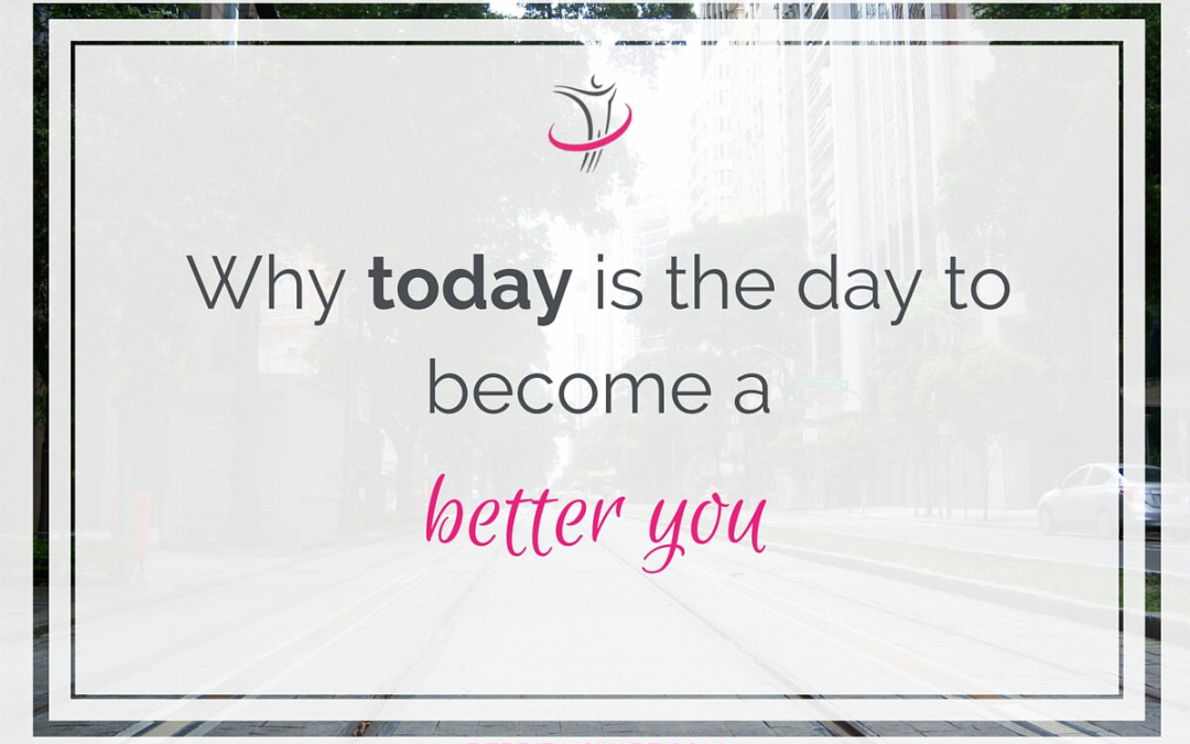 Why Today Is The Day To Become A Better You
