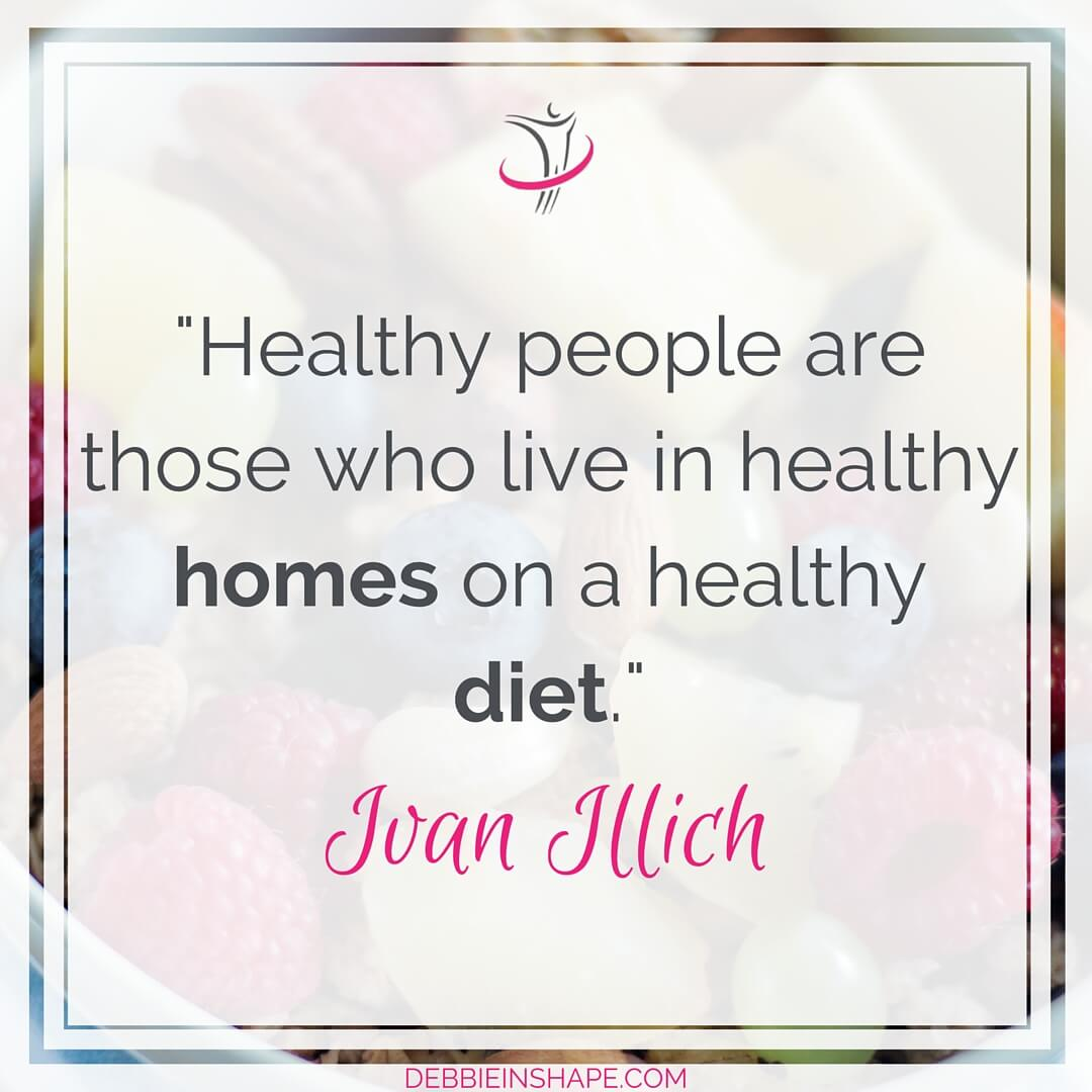 """""""Healthy people are those who live in healthy homes on a healthy diet."""" - Ivan Illich"""