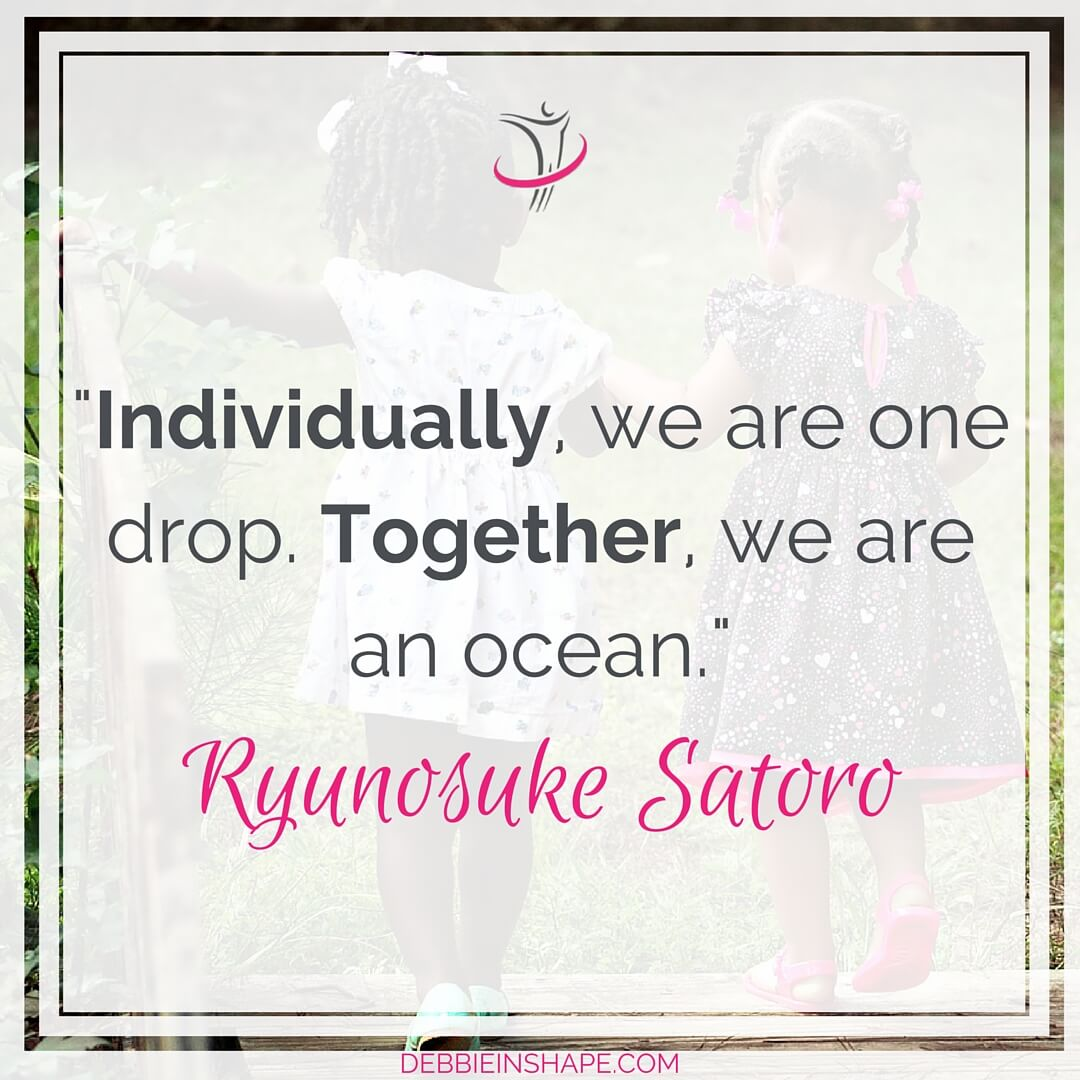 """Individually, we are one drop. Together, we are an ocean."" - Ryunosuke Satoro"