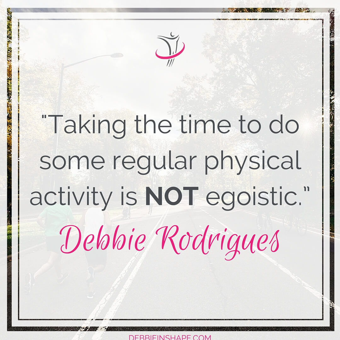 """Taking the time to do some regular physical activity is NOT egoistic."" - Debbie Rodrigues"