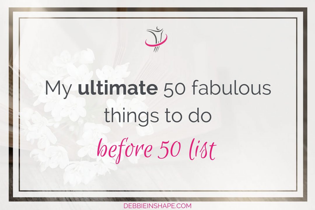 My Ultimate 50 Fabulous Things To Do Before 50 List