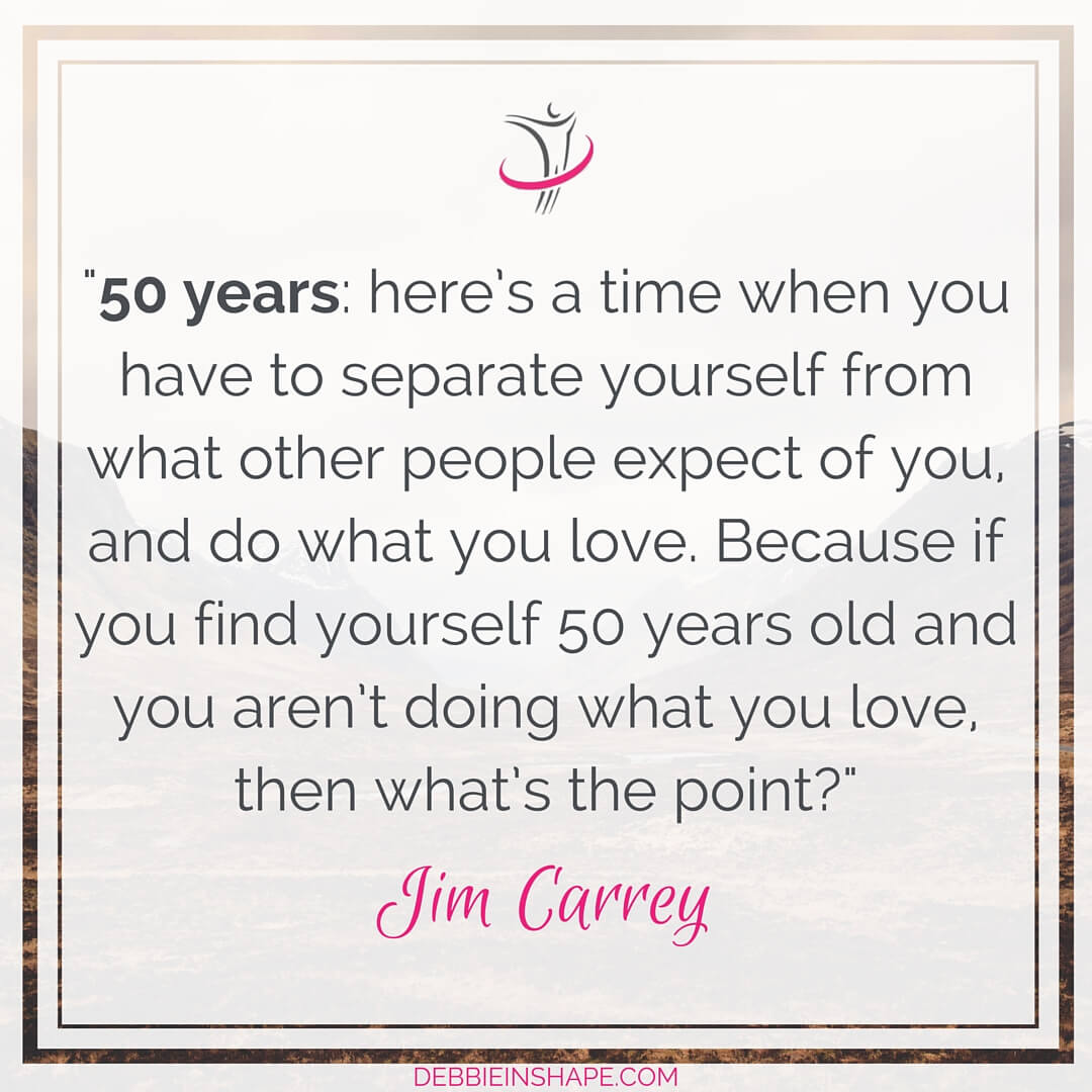 """50 years: here's a time when you have to separate yourself from what other people expect of you, and do what you love. Because if you find yourself 50 years old and you aren't doing what you love, then what's the point?"" - Jim Carrey"