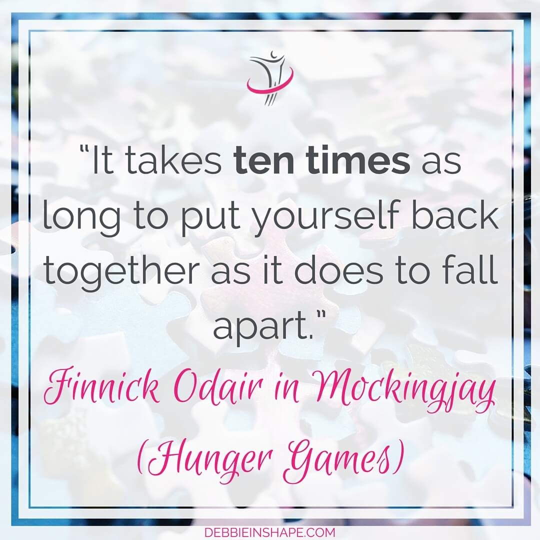 """It takes ten times as long to put yourself back together as it does to fall apart."" - Finnick Odair in Mockingjay (Hunger Games)"