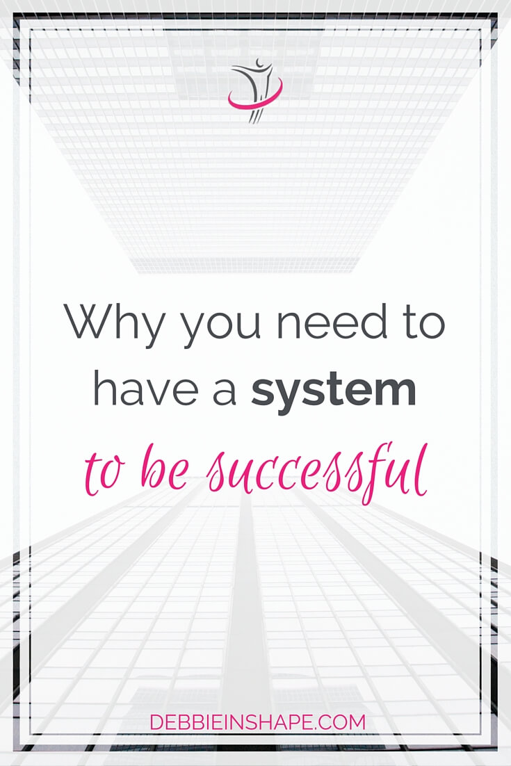 Why You Need To Have a System To Be Successful.