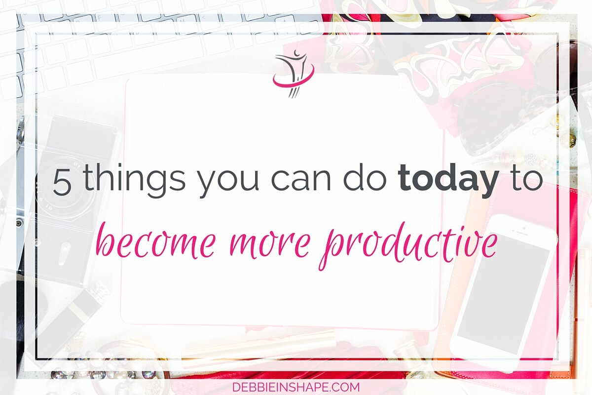 5 Things You Can Do Today To Become More Productive