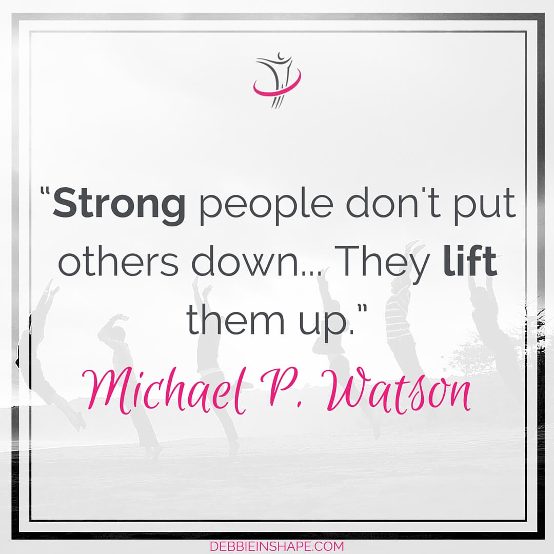 """Strong people don't put others down... They lift them up."" - Michael P. Watson"