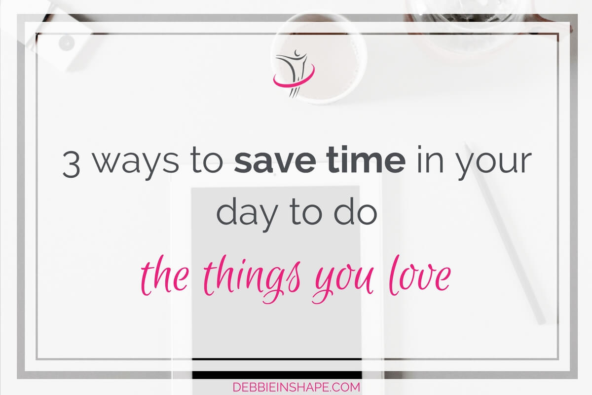 3 Ways To Save Time In Your Day To Do The Things You Love