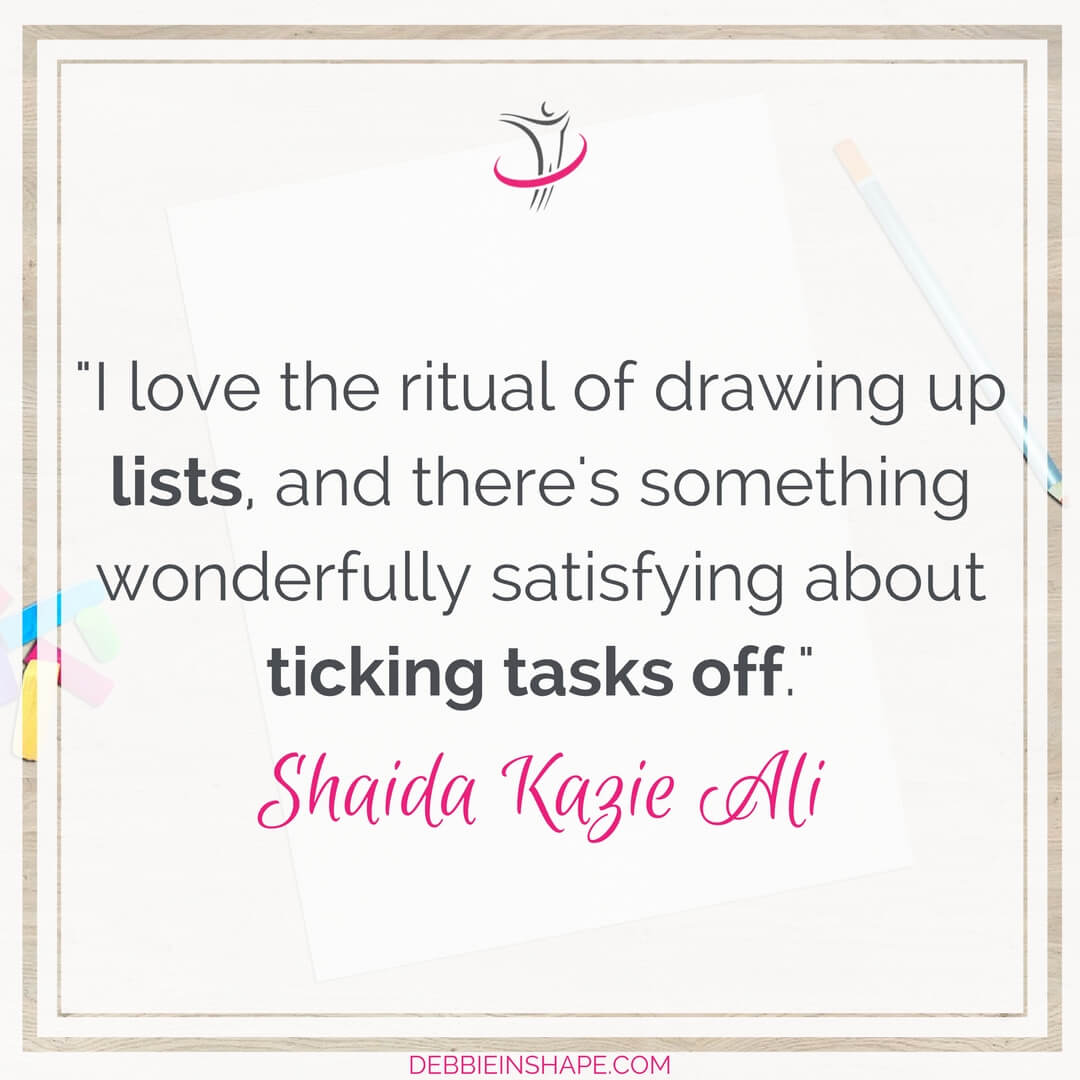"""I love the ritual of drawing up lists, and there's something wonderfully satisfying about ticking tasks off."" - Shaida Kazie Ali"