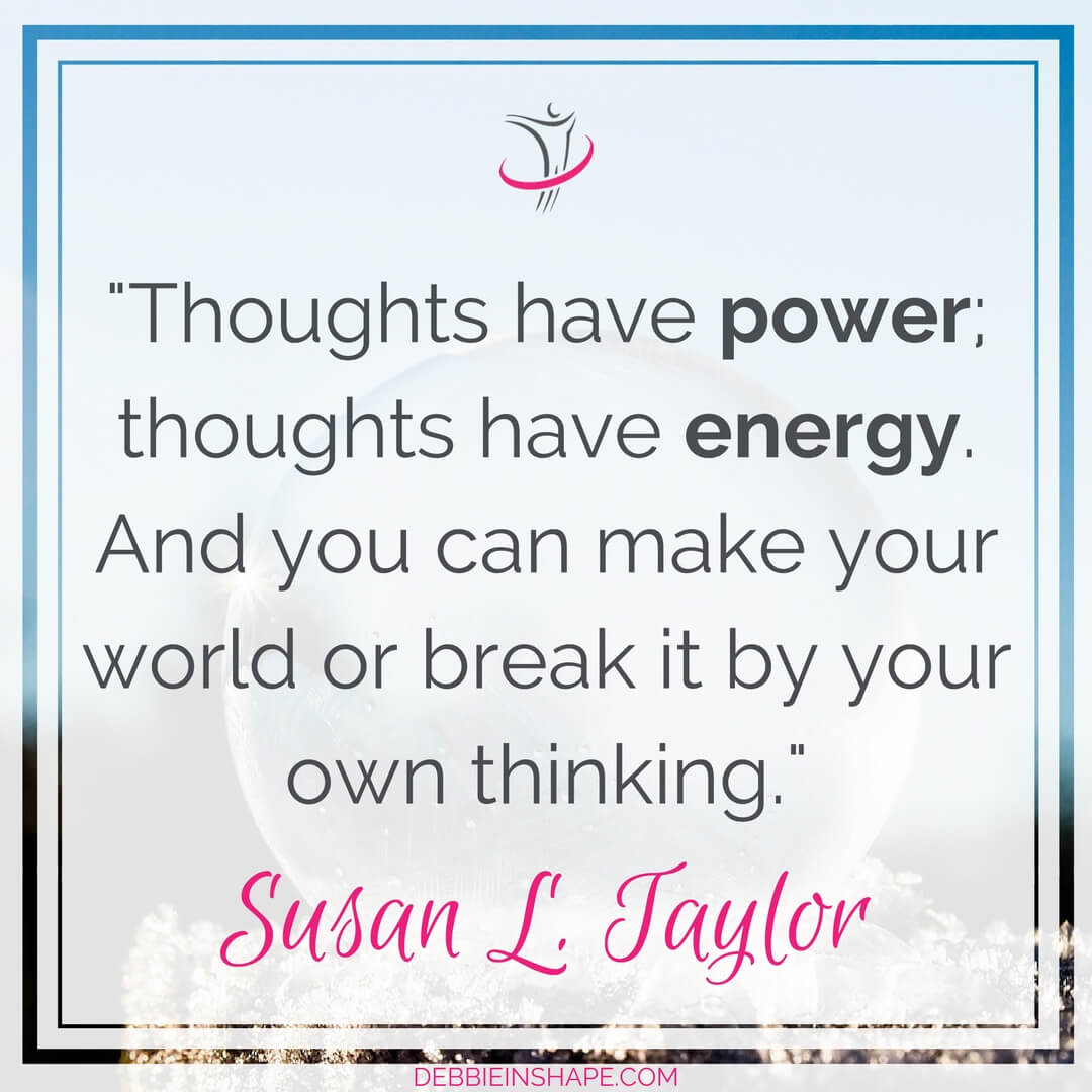 """Thoughts have power; thoughts have energy. And you can make your world or break it by your own thinking."" - Susan L. Taylor"