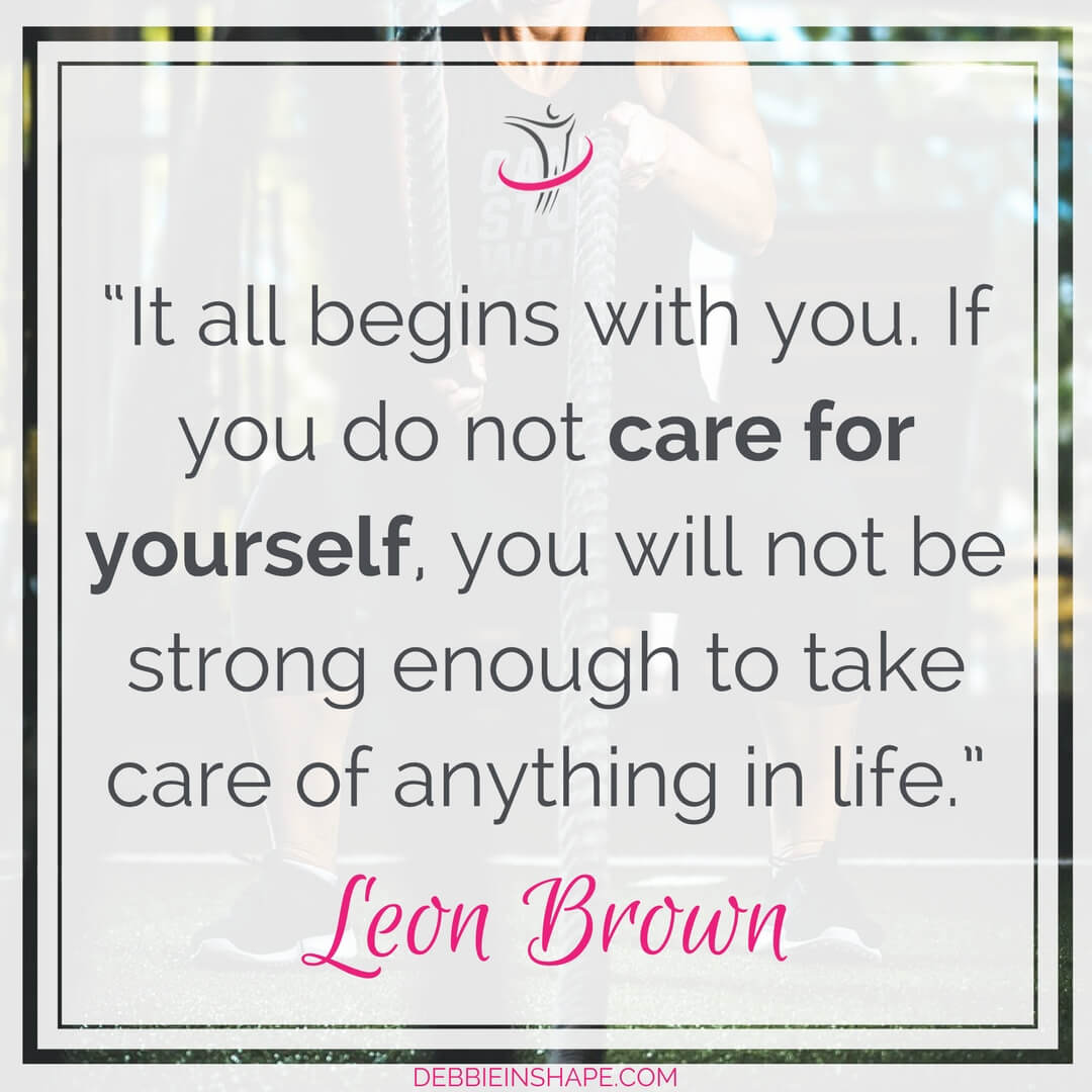 """It all begins with you. If you do not care for yourself, you will not be strong enough to take care of anything in life."" - Leon Brown"