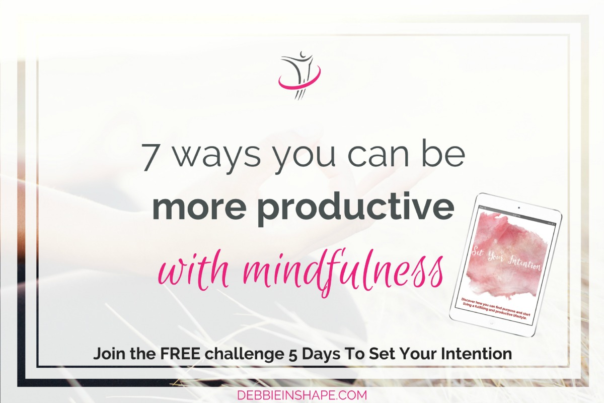 7 Ways You Can Be More Productive With Mindfulness