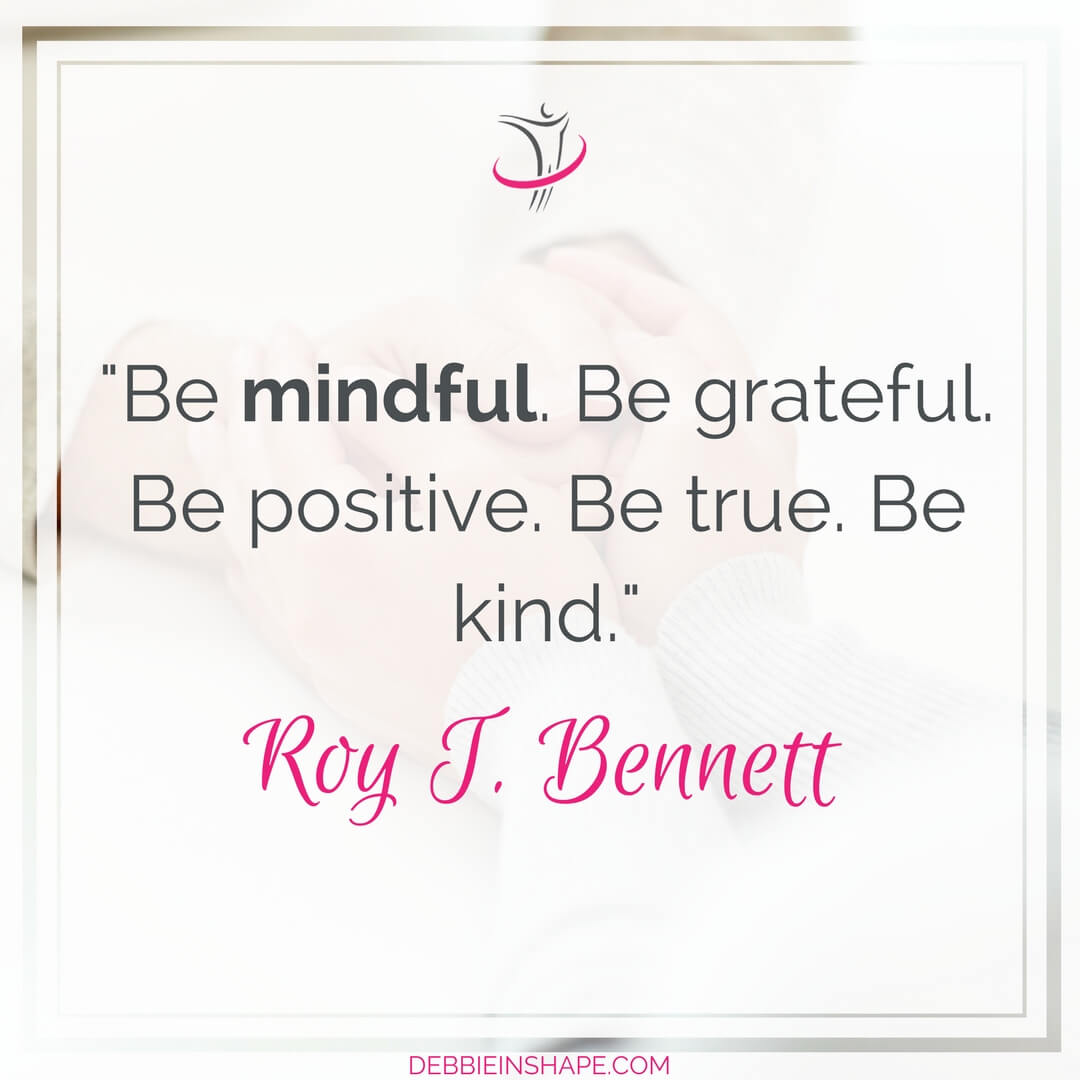 """Be mindful. Be grateful. Be positive. Be true. Be kind."" - Roy T. Bennett"