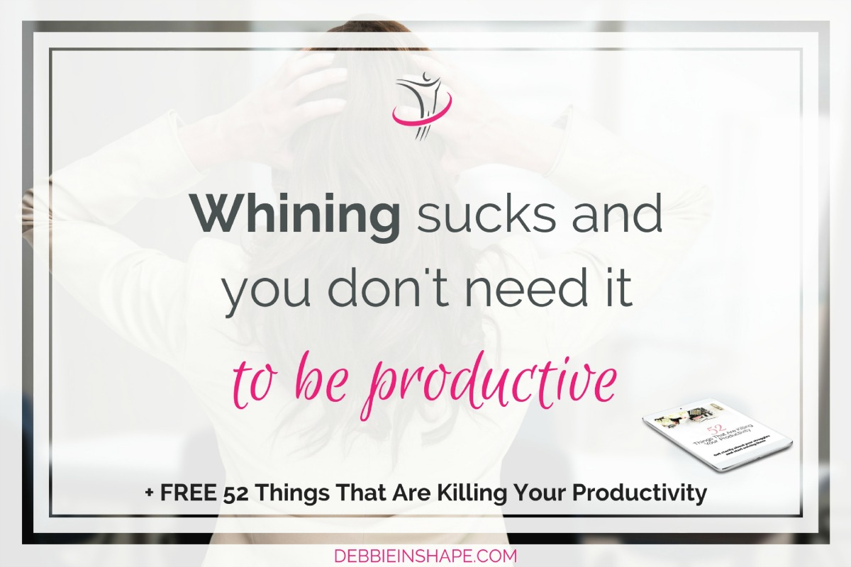 Whining Sucks And You Don't Need It To Be Productive