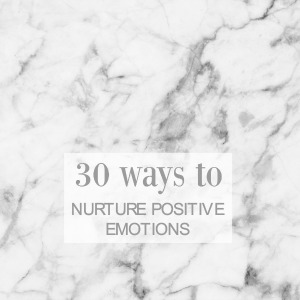 30 Ways To Nurture Positive Emotions