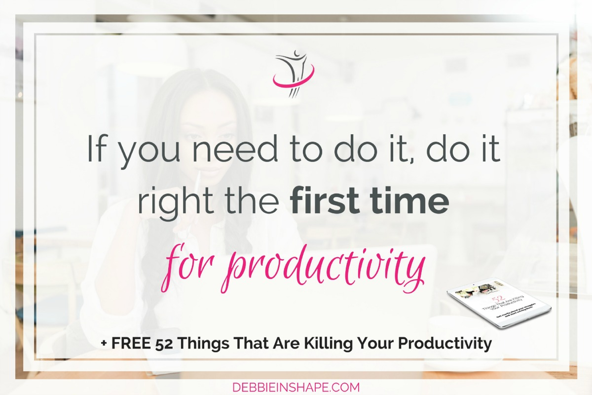 If You Need To Do It, Do It Right The First Time For Productivity
