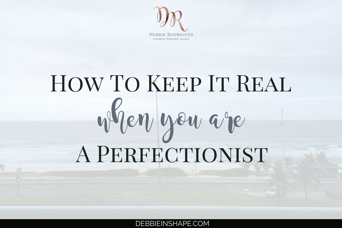 How To Keep It Real When You Are A Perfectionist