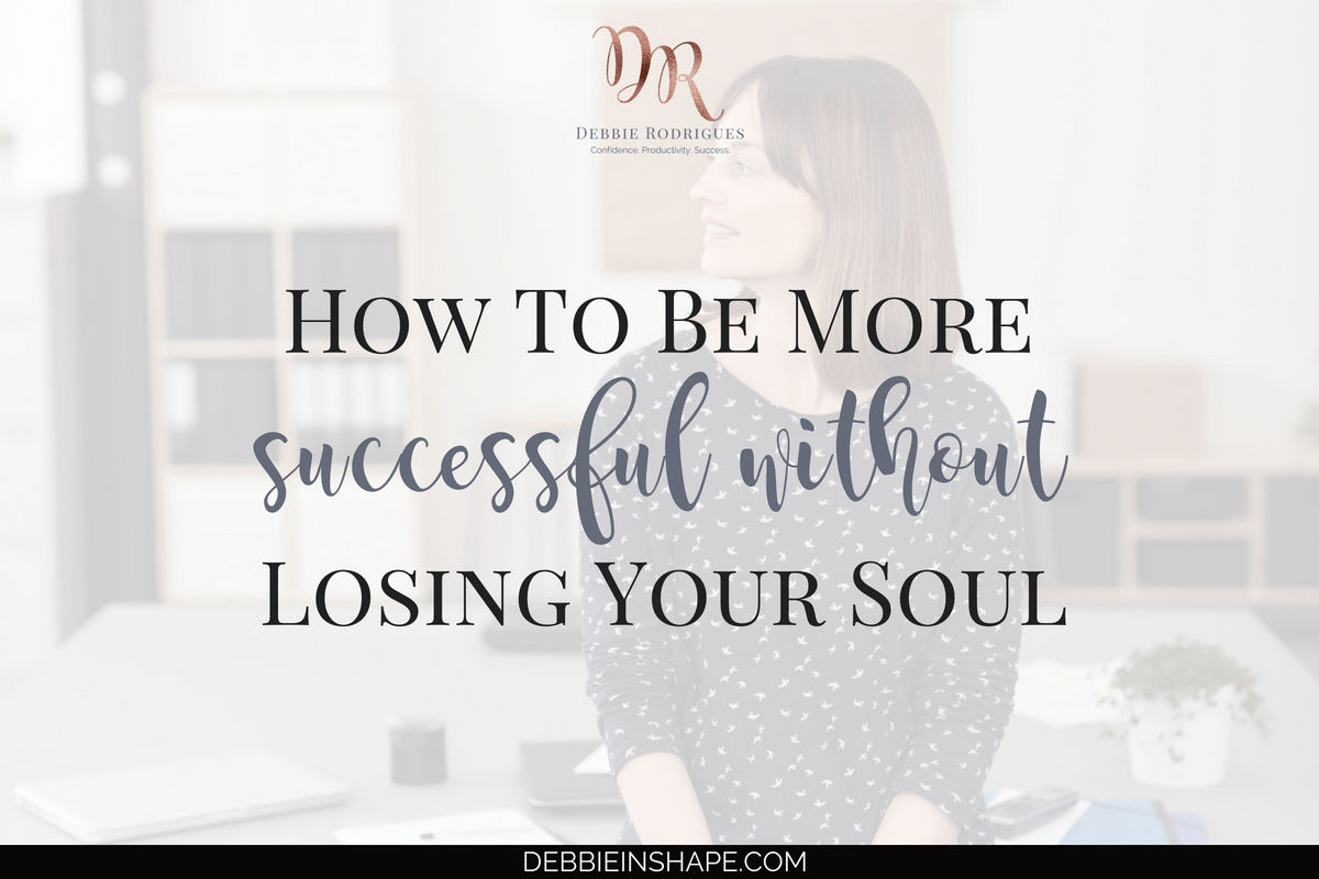 How To Be More Successful Without Losing Your Soul