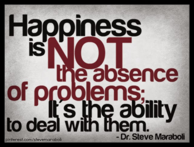 """Happiness is not the absence of problems; it's the ability to deal with them."" - Dr. Steve Maraboli"