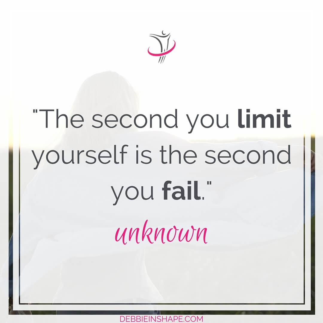 """The second you limit yourself is the second you fail."" - unknown"