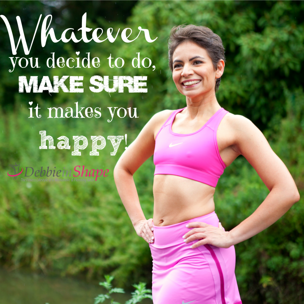 Whatever you decide to do make sure it makes you happy! Debbie in Shape