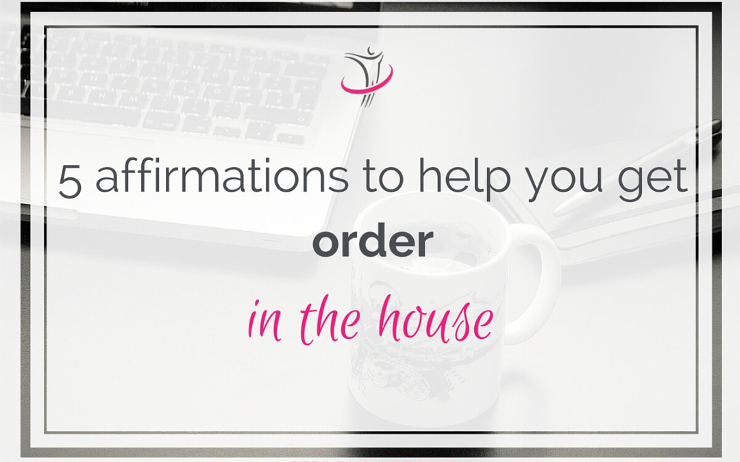 5 Affirmations To Help You Get Order In The House