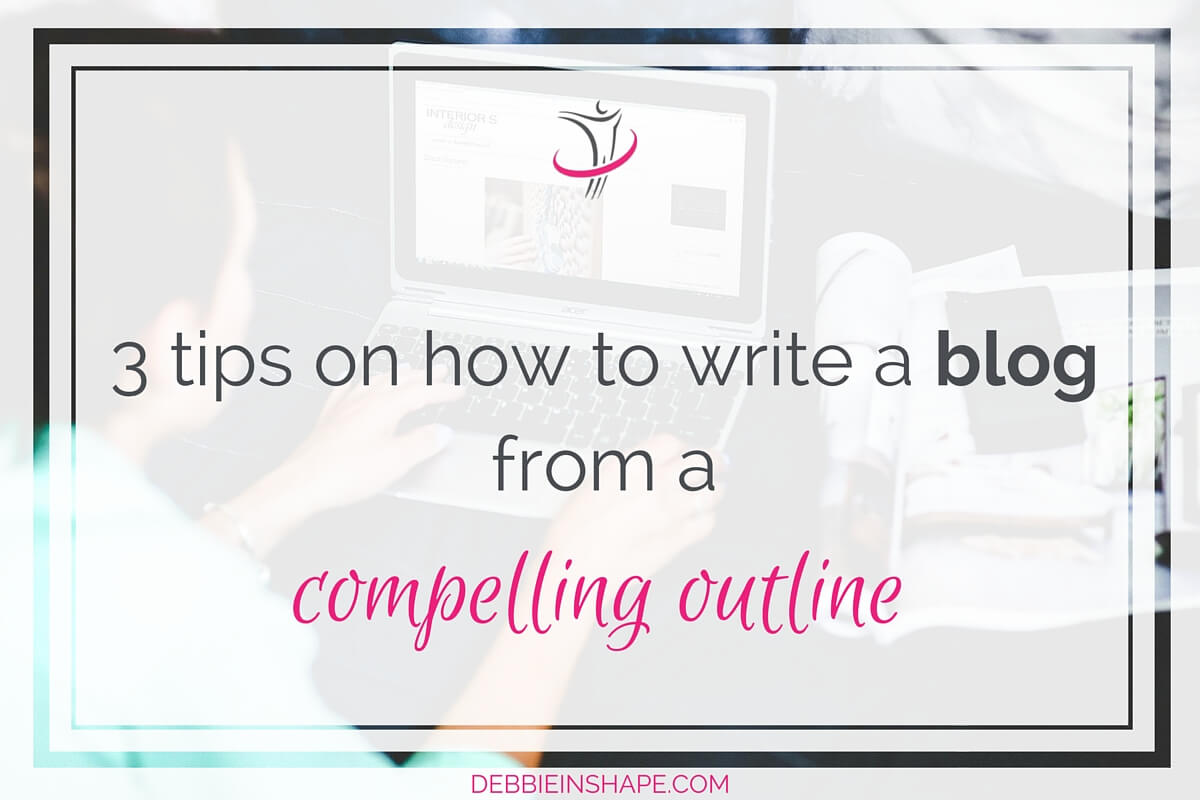 3 Tips on How to Write a Blog from a Compelling Outline
