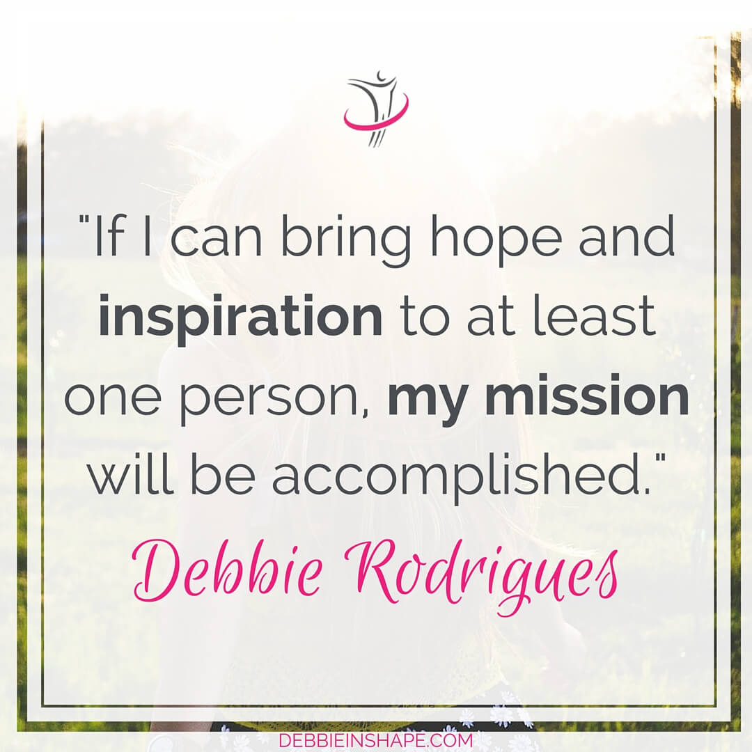 """If I can bring hope and inspiration to at least, one person, my mission will be accomplished."" - Debbie Rodrigues"