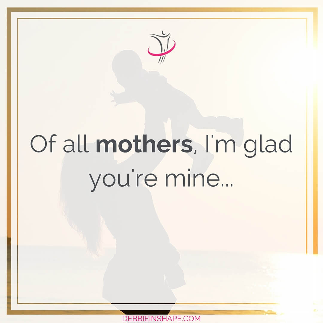 Of all mothers, I'm glad you're mine.